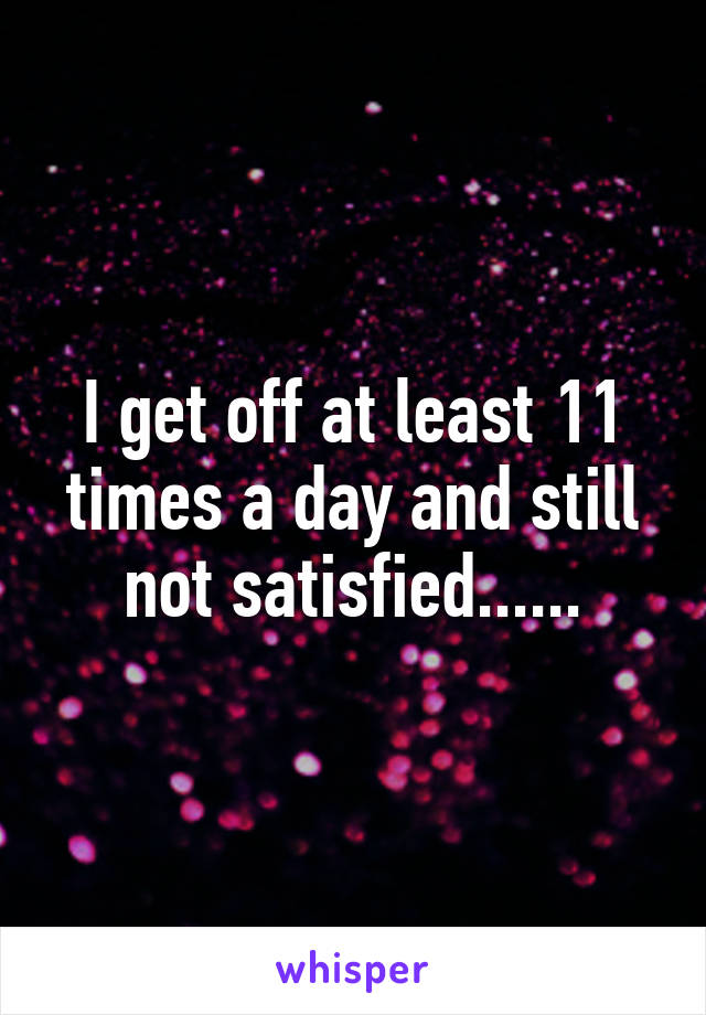 I get off at least 11 times a day and still not satisfied......
