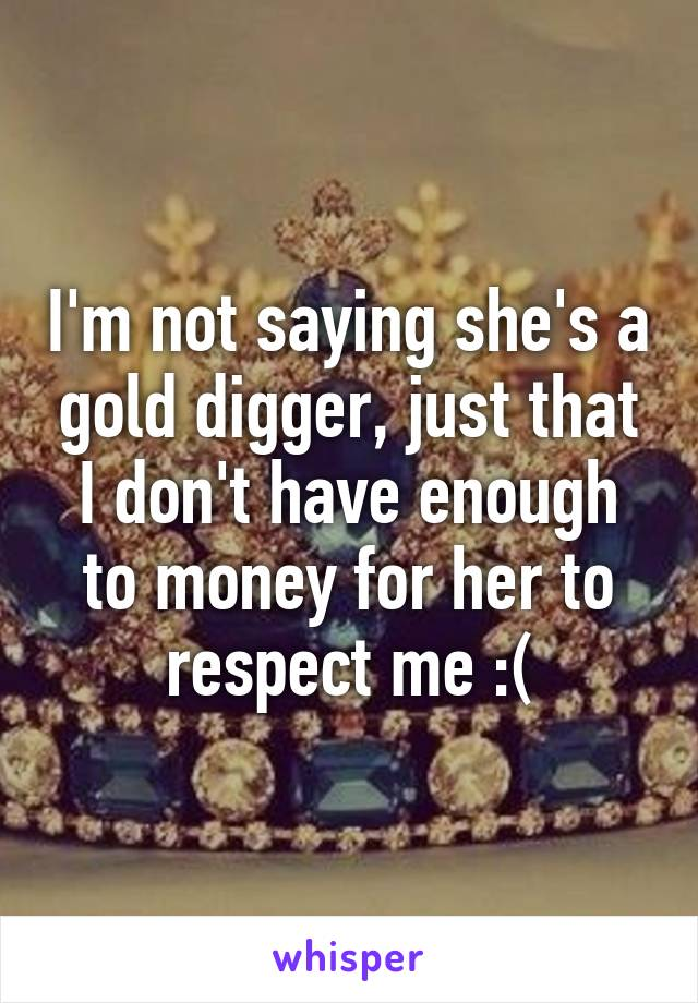 I'm not saying she's a gold digger, just that I don't have enough to money for her to respect me :(