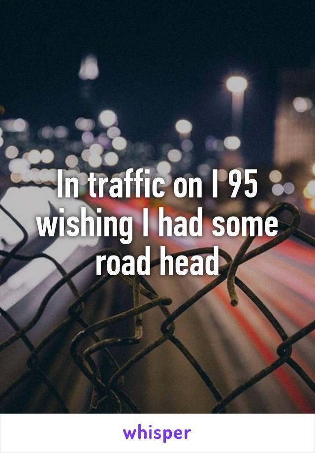 In traffic on I 95 wishing I had some road head