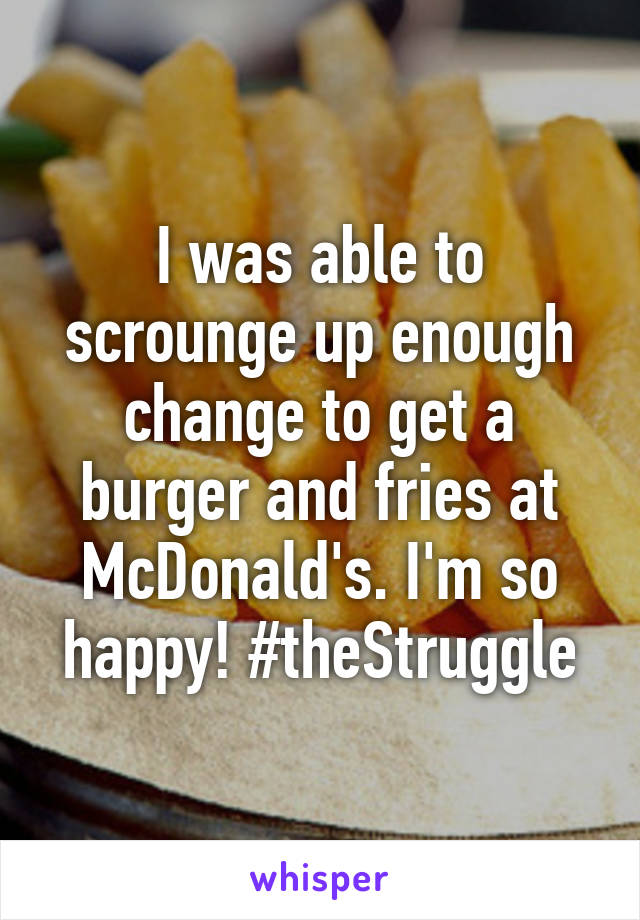 I was able to scrounge up enough change to get a burger and fries at McDonald's. I'm so happy! #theStruggle