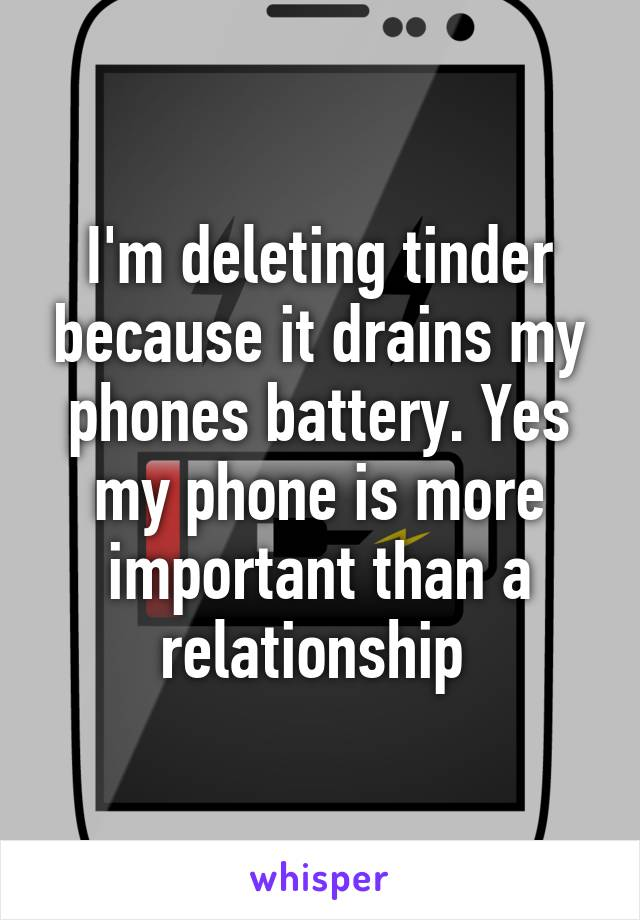 I'm deleting tinder because it drains my phones battery. Yes my phone is more important than a relationship