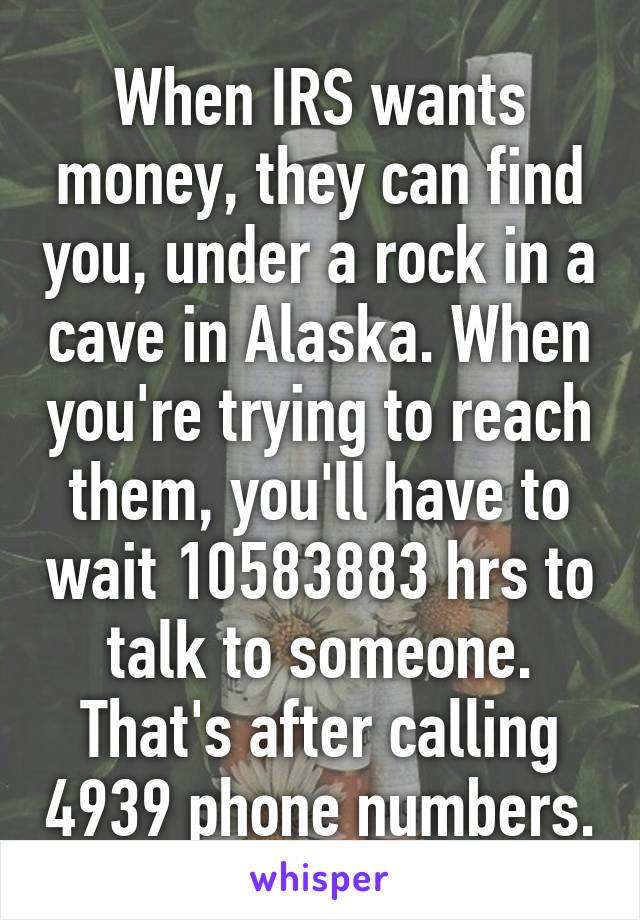 When IRS wants money, they can find you, under a rock in a cave in Alaska. When you're trying to reach them, you'll have to wait 10583883 hrs to talk to someone. That's after calling 4939 phone numbers.