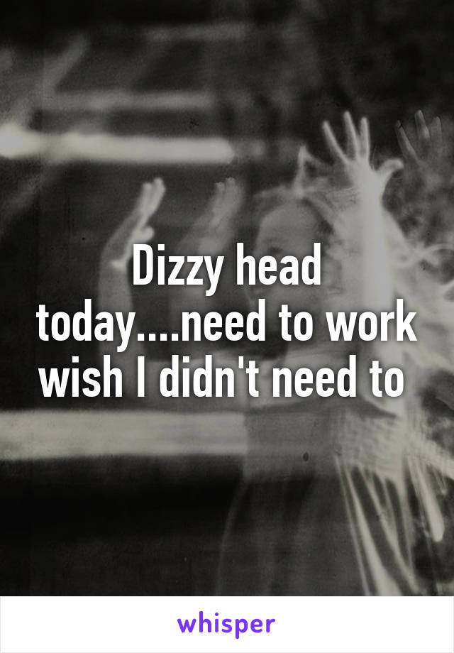 Dizzy head today....need to work wish I didn't need to