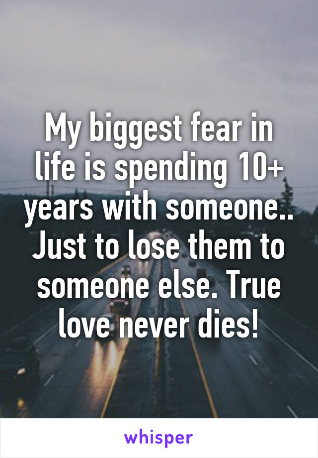My biggest fear in life is spending 10+ years with someone.. Just to lose them to someone else. True love never dies!