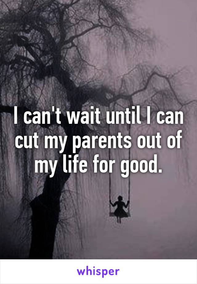 I can't wait until I can cut my parents out of my life for good.