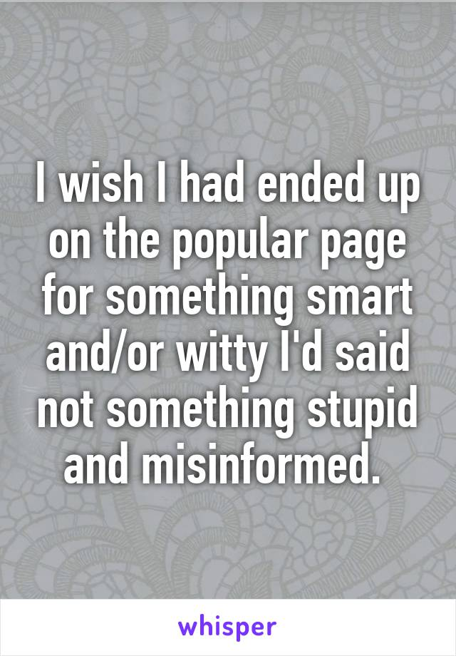 I wish I had ended up on the popular page for something smart and/or witty I'd said not something stupid and misinformed.