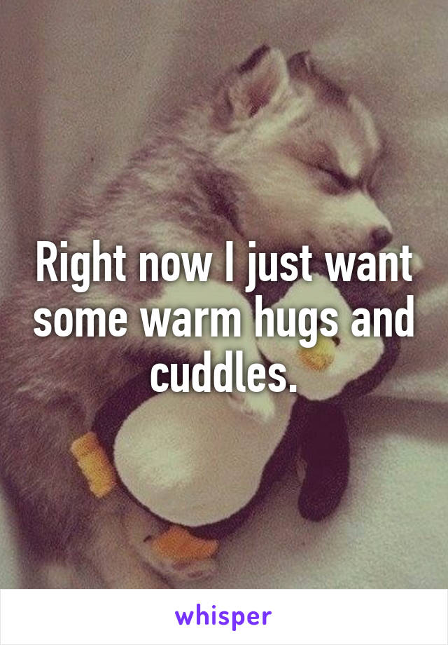 Right now I just want some warm hugs and cuddles.