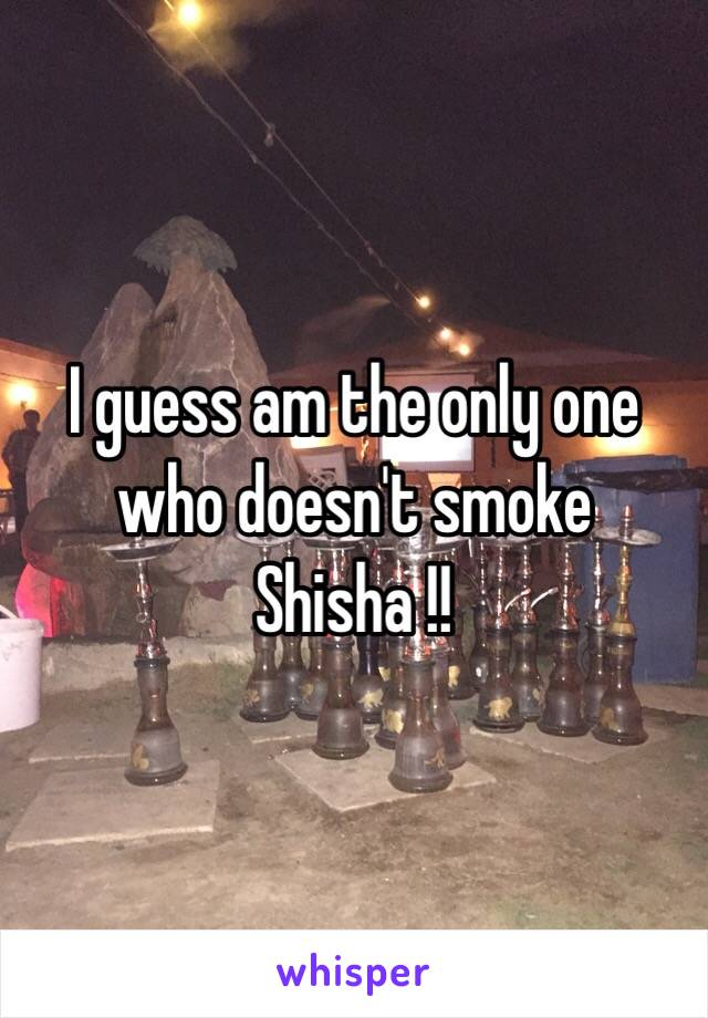 I guess am the only one who doesn't smoke Shisha !!