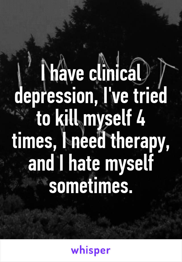 I have clinical depression, I've tried to kill myself 4 times, I need therapy, and I hate myself sometimes.