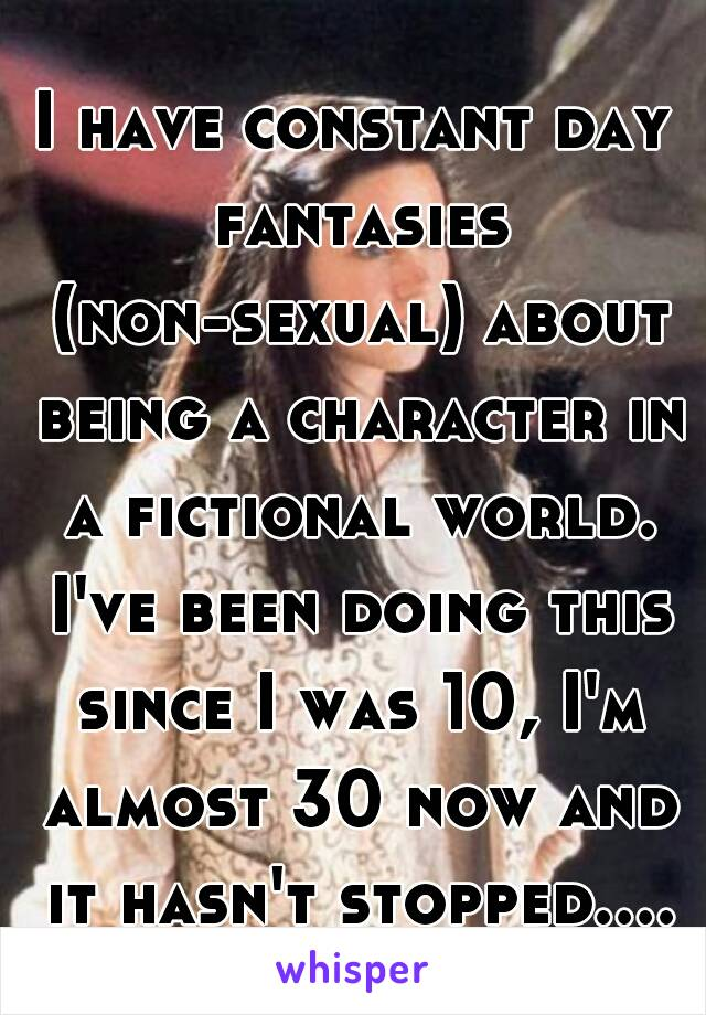 I have constant day fantasies (non-sexual) about being a character in a fictional world. I've been doing this since I was 10, I'm almost 30 now and it hasn't stopped....