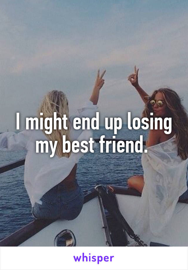 I might end up losing my best friend.