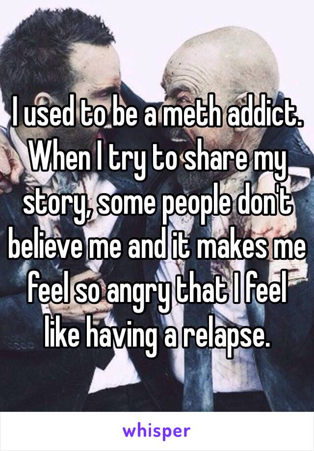 I used to be a meth addict. When I try to share my story, some people don't believe me and it makes me feel so angry that I feel like having a relapse.