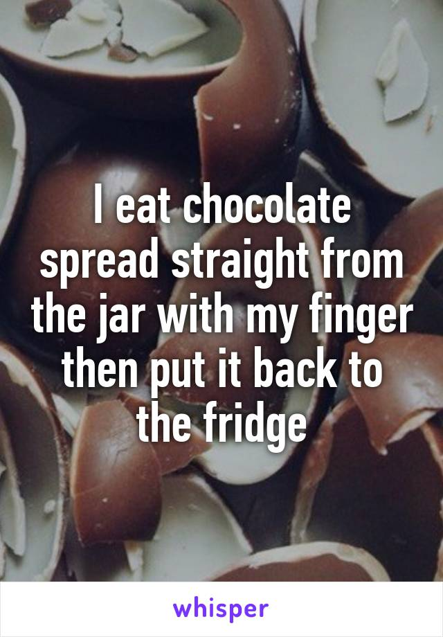 I eat chocolate spread straight from the jar with my finger then put it back to the fridge