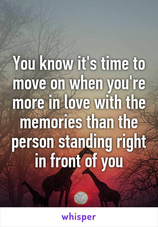 You know it's time to move on when you're more in love with the memories than the person standing right in front of you