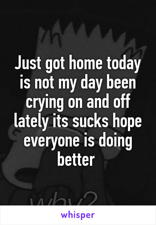 Just got home today is not my day been crying on and off lately its sucks hope everyone is doing better