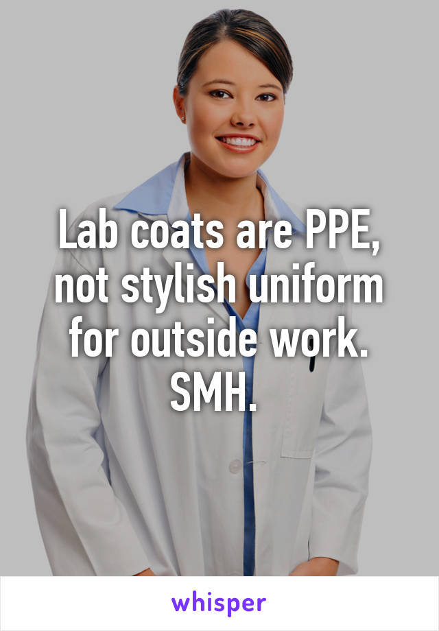 Lab coats are PPE, not stylish uniform for outside work. SMH.