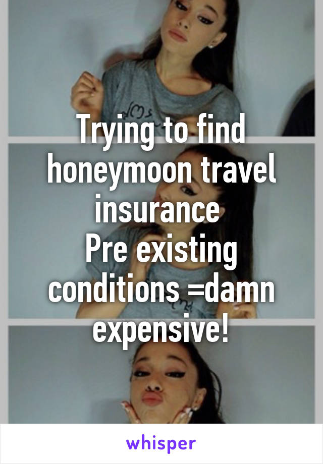Trying to find honeymoon travel insurance  Pre existing conditions =damn expensive!