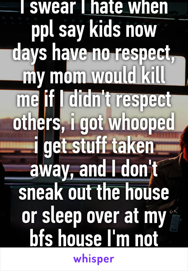 I swear I hate when ppl say kids now days have no respect, my mom would kill me if I didn't respect others, i got whooped i get stuff taken away, and I don't sneak out the house or sleep over at my bfs house I'm not stupid