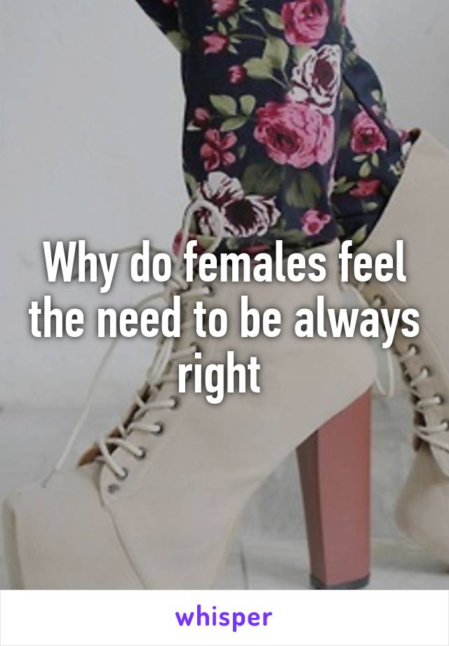 Why do females feel the need to be always right