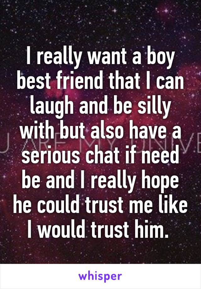 I really want a boy best friend that I can laugh and be silly with but also have a serious chat if need be and I really hope he could trust me like I would trust him.