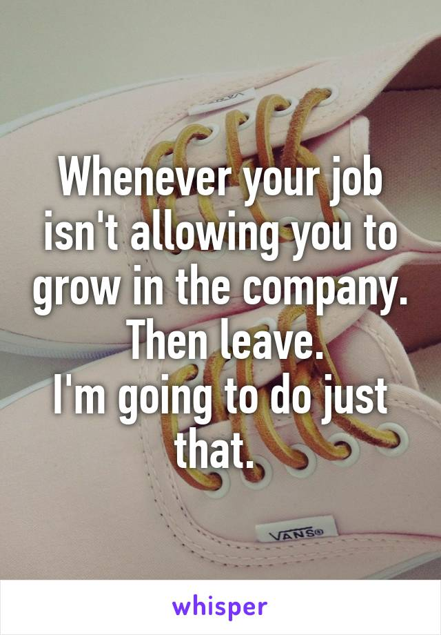 Whenever your job isn't allowing you to grow in the company.  Then leave. I'm going to do just that.
