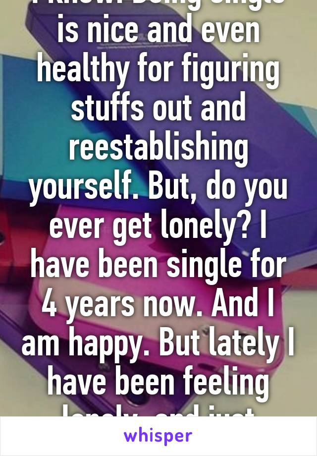 I know. Being single is nice and even healthy for figuring stuffs out and reestablishing yourself. But, do you ever get lonely? I have been single for 4 years now. And I am happy. But lately I have been feeling lonely, and just alone. A lot.