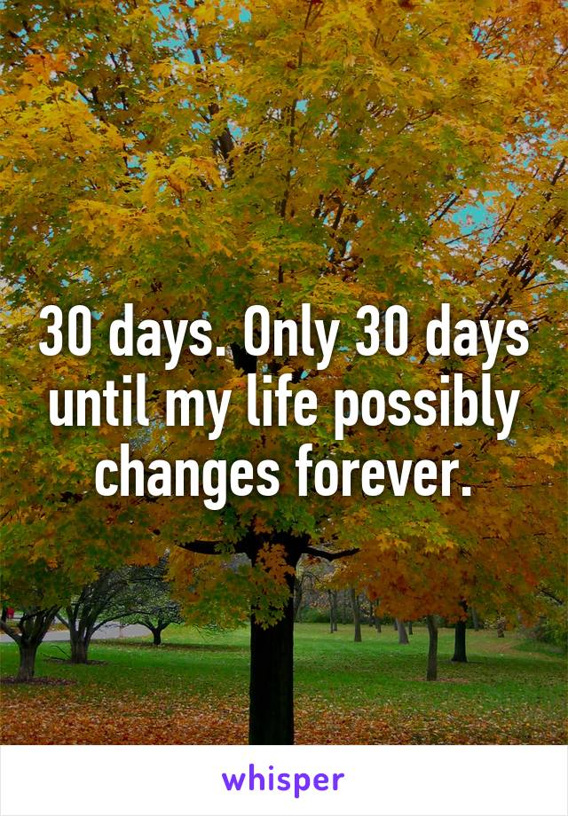 30 days. Only 30 days until my life possibly changes forever.