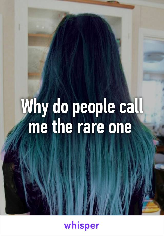 Why do people call me the rare one