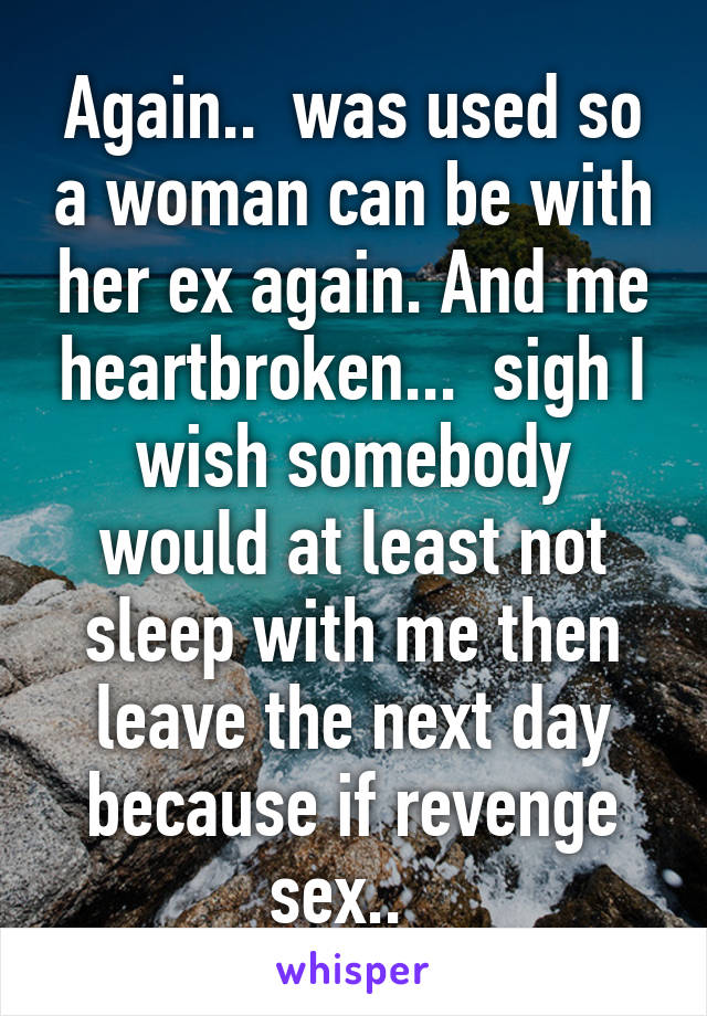 Again..  was used so a woman can be with her ex again. And me heartbroken...  sigh I wish somebody would at least not sleep with me then leave the next day because if revenge sex..