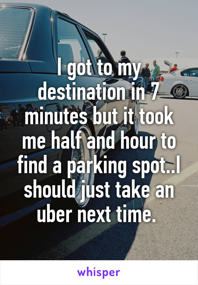 I got to my destination in 7 minutes but it took me half and hour to find a parking spot..I should just take an uber next time.