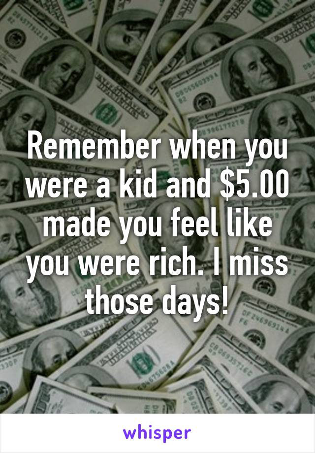 Remember when you were a kid and $5.00 made you feel like you were rich. I miss those days!