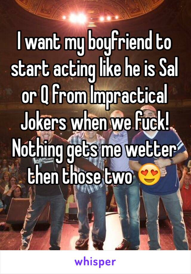 I want my boyfriend to start acting like he is Sal or Q from Impractical Jokers when we fuck! Nothing gets me wetter then those two 😍