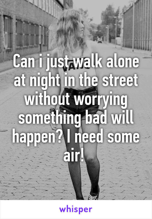 Can i just walk alone at night in the street without worrying something bad will happen? I need some air!