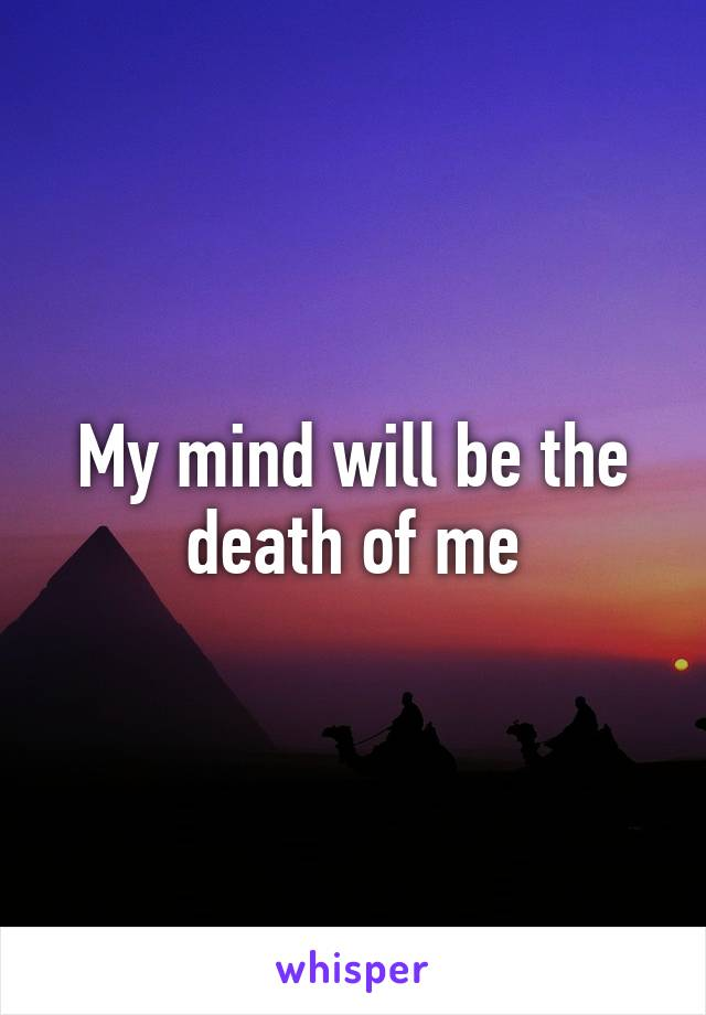 My mind will be the death of me