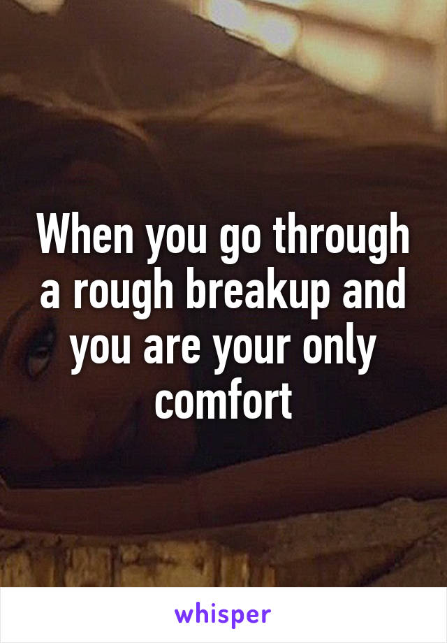 When you go through a rough breakup and you are your only comfort
