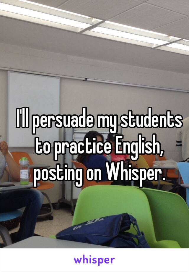 I'll persuade my students to practice English, posting on Whisper.