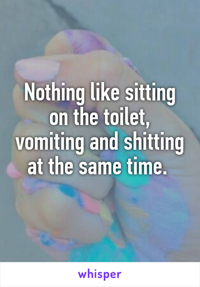 Nothing like sitting on the toilet, vomiting and shitting at the same time.