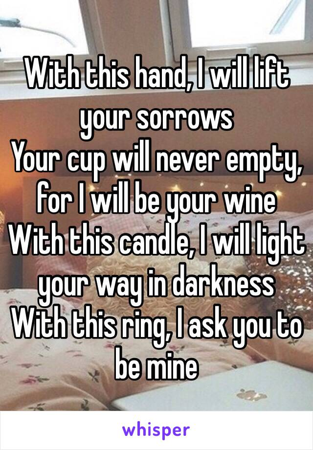 With this hand, I will lift your sorrows  Your cup will never empty, for I will be your wine With this candle, I will light your way in darkness With this ring, I ask you to be mine