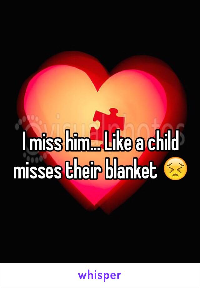 I miss him... Like a child misses their blanket 😣
