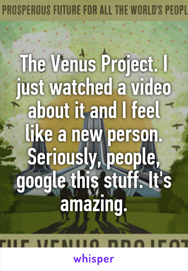 The Venus Project. I just watched a video about it and I feel like a new person. Seriously, people, google this stuff. It's amazing.