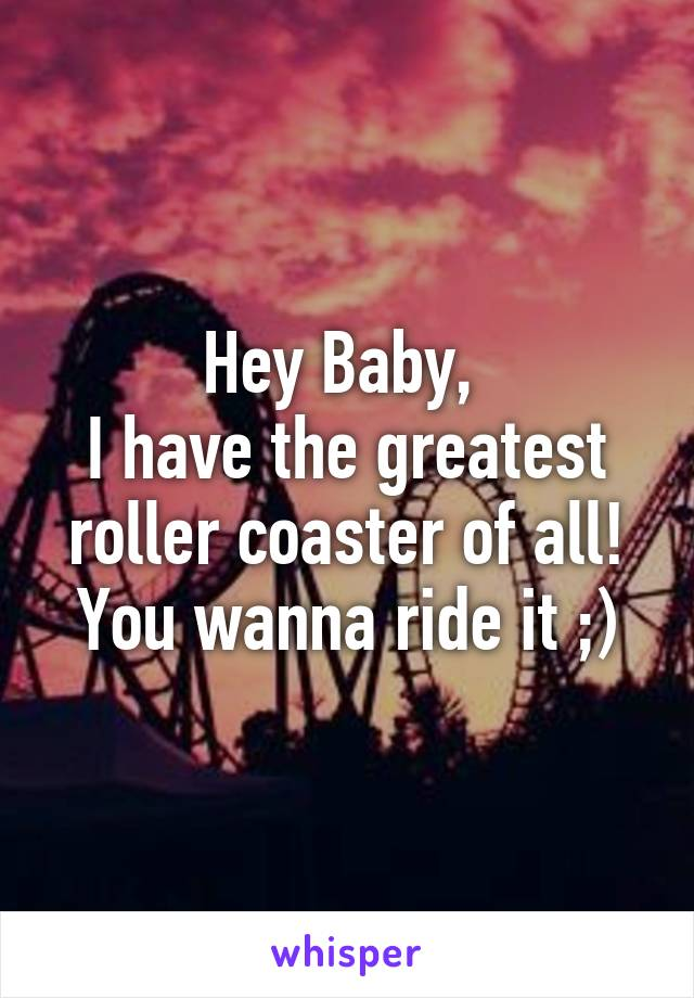 Hey Baby,  I have the greatest roller coaster of all! You wanna ride it ;)