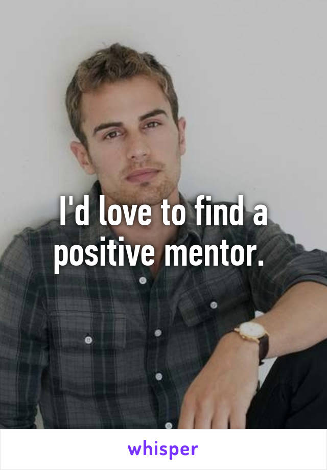 I'd love to find a positive mentor.
