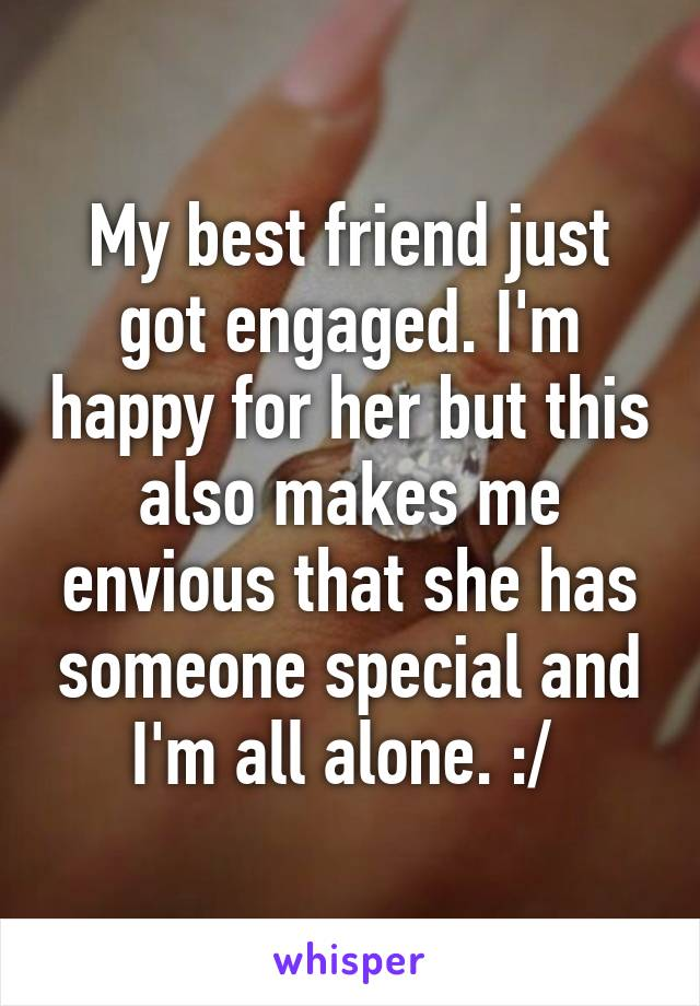 My best friend just got engaged. I'm happy for her but this also makes me envious that she has someone special and I'm all alone. :/