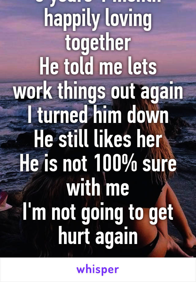 Today would of been 3 years 1 month happily loving together He told me lets work things out again I turned him down He still likes her He is not 100% sure with me I'm not going to get hurt again