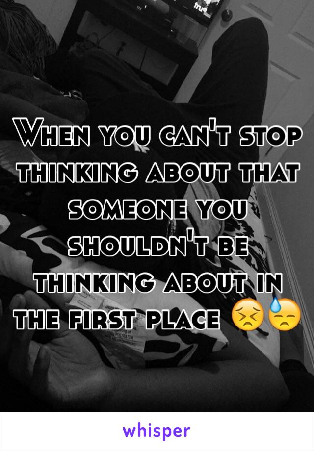 When you can't stop thinking about that someone you shouldn't be thinking about in the first place 😣😓