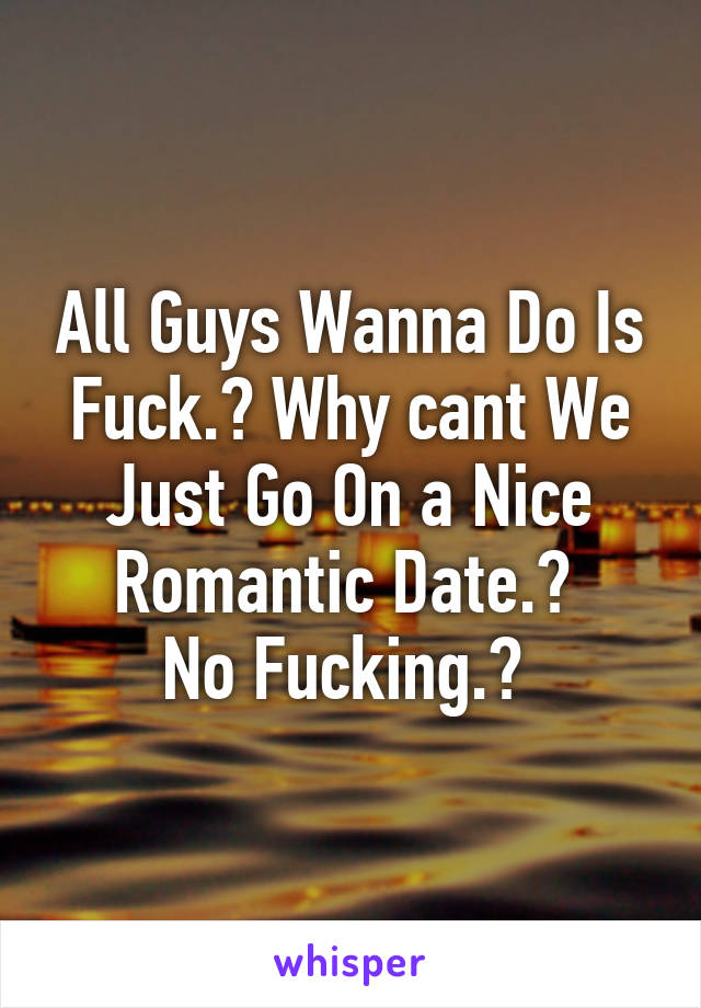 All Guys Wanna Do Is Fuck.? Why cant We Just Go On a Nice Romantic Date.?  No Fucking.?