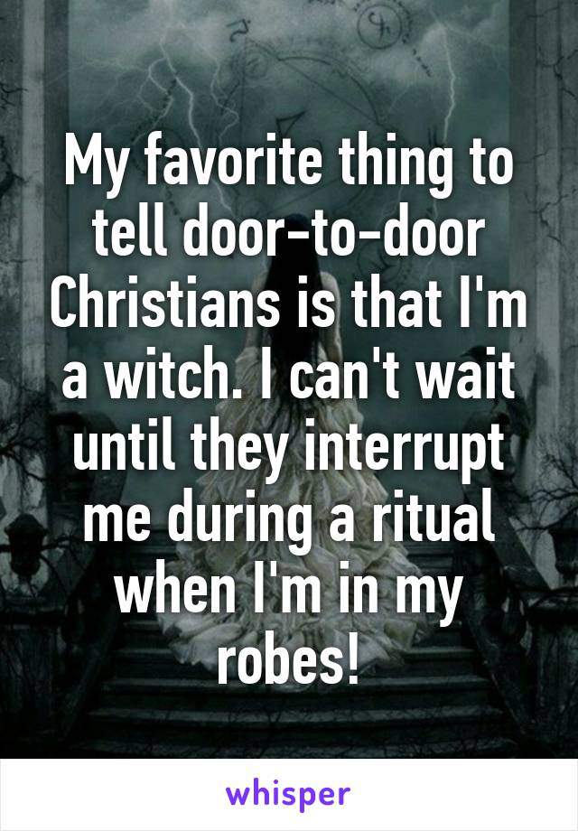 My favorite thing to tell door-to-door Christians is that I'm a witch. I can't wait until they interrupt me during a ritual when I'm in my robes!