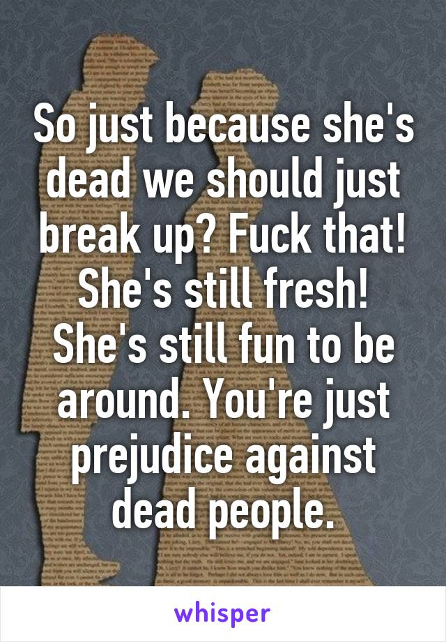 So just because she's dead we should just break up? Fuck that! She's still fresh! She's still fun to be around. You're just prejudice against dead people.