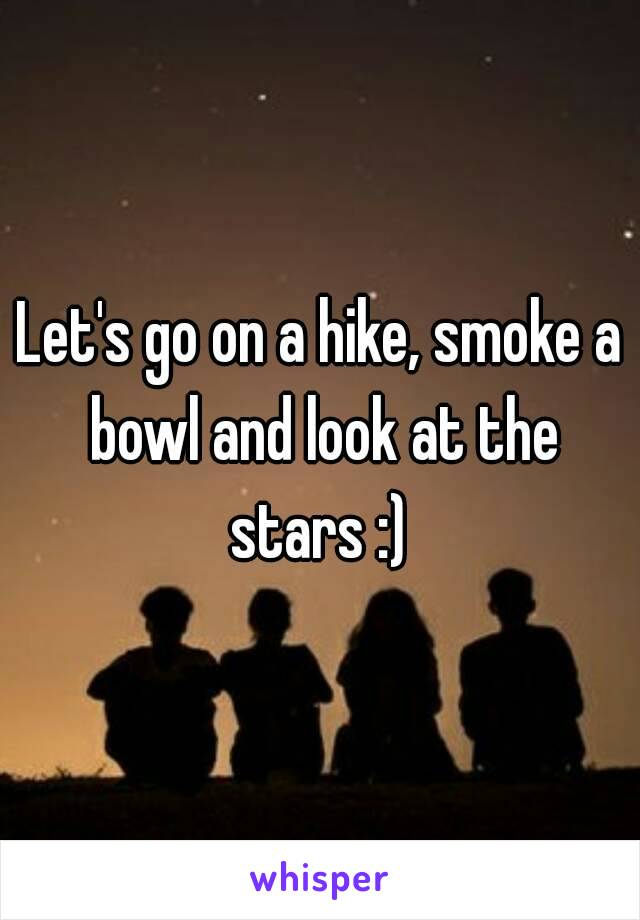 Let's go on a hike, smoke a bowl and look at the stars :)