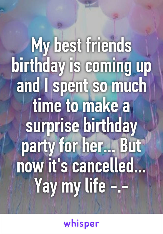 My best friends birthday is coming up and I spent so much time to make a surprise birthday party for her... But now it's cancelled... Yay my life -.-
